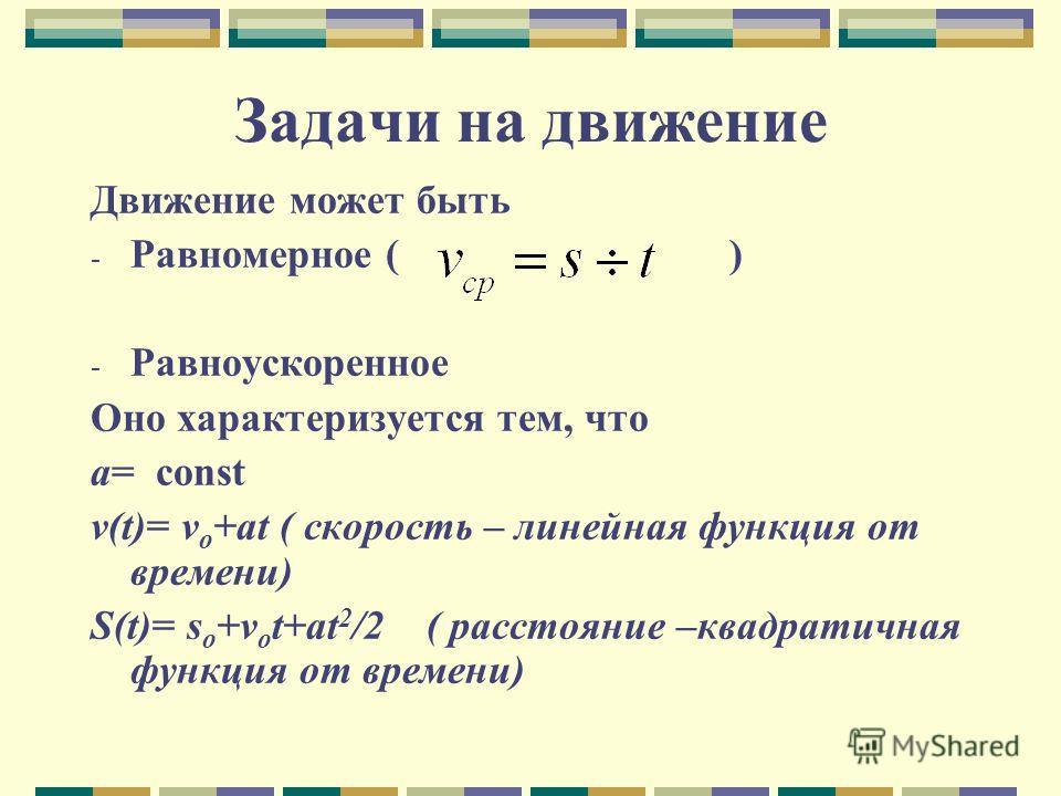 Задачи на движение Движение может быть - Равномерное ( ) - Равноускоренное Оно характеризуется тем, что a= const v(t)= v o +at ( скорость – линейная функция от времени) S(t)= s o +v o t+at 2 /2 ( расстояние –квадратичная функция от времени)