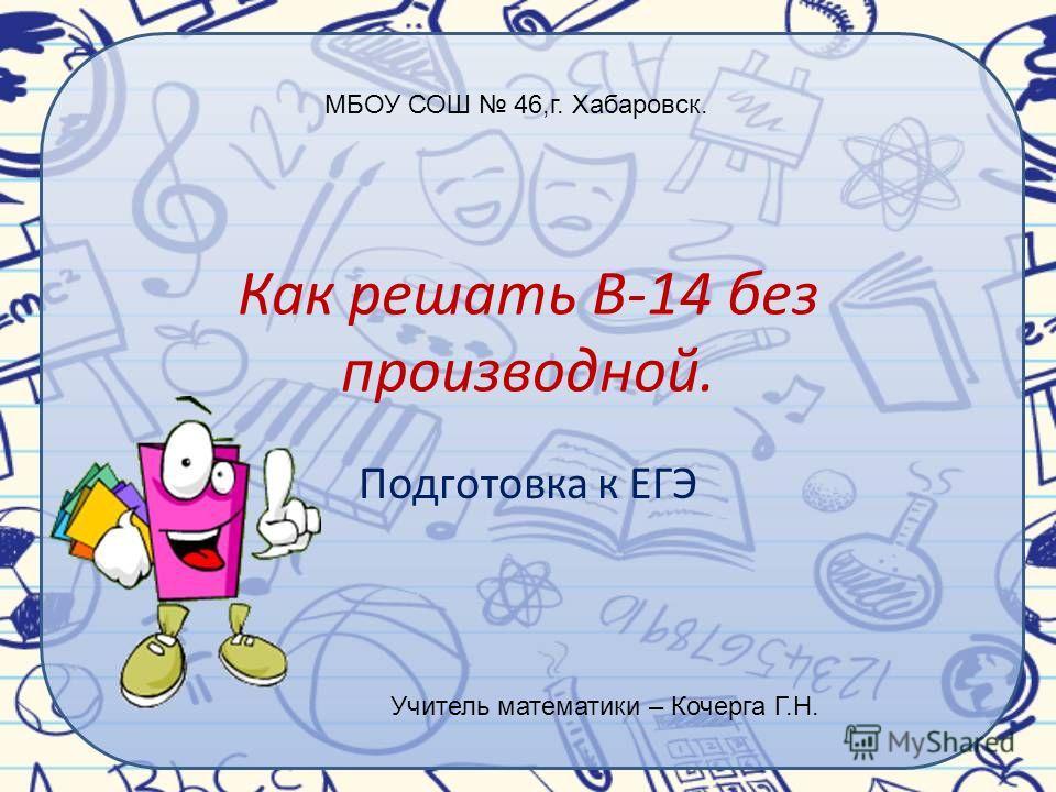 Как решать В-14 без производной. Подготовка к ЕГЭ МБОУ СОШ 46,г. Хабаровск. Учитель математики – Кочерга Г.Н.