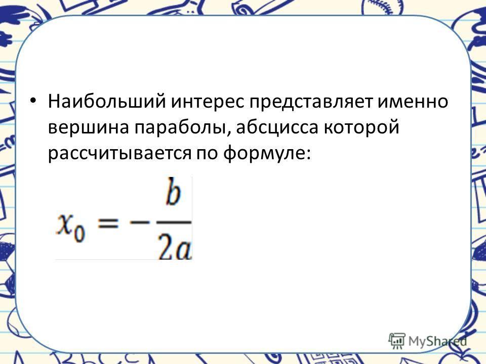 Наибольший интерес представляет именно вершина параболы, абсцисса которой рассчитывается по формуле: