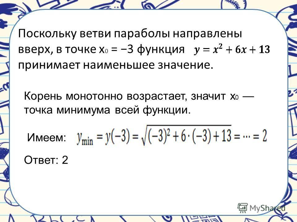 Поскольку ветви параболы направлены вверх, в точке x 0 = 3 функция принимает наименьшее значение. Корень монотонно возрастает, значит x 0 точка минимума всей функции. Имеем: Ответ: 2