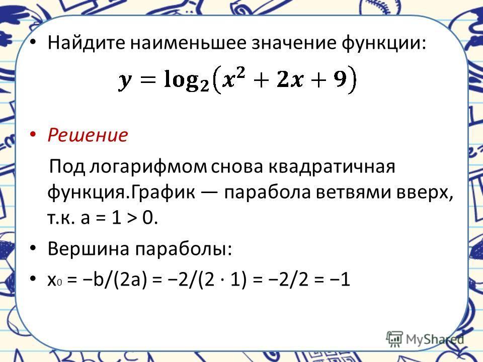 Найдите наименьшее значение функции: Решение Под логарифмом снова квадратичная функция.График парабола ветвями вверх, т.к. a = 1 > 0. Вершина параболы: x 0 = b/(2a) = 2/(2 · 1) = 2/2 = 1