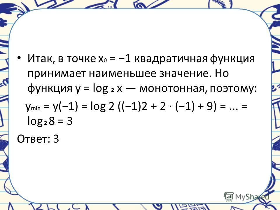 Итак, в точке x 0 = 1 квадратичная функция принимает наименьшее значение. Но функция y = log 2 x монотонная, поэтому: y min = y(1) = log 2 ((1)2 + 2 · (1) + 9) =... = log 2 8 = 3 Ответ: 3