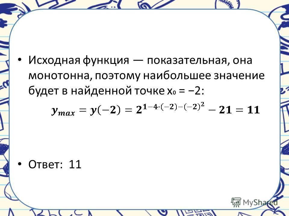 Исходная функция показательная, она монотонна, поэтому наибольшее значение будет в найденной точке x 0 = 2: Ответ: 11