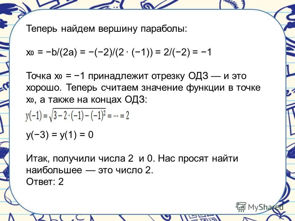 Теперь найдем вершину параболы: x 0 = b/(2a) = (2)/(2 · (1)) = 2/(2) = 1 Точка x 0 = 1 принадлежит отрезку ОДЗ и это хорошо. Теперь считаем значение функции в точке x 0, а также на концах ОДЗ: y(3) = y(1) = 0 Итак, получили числа 2 и 0. Нас просят на