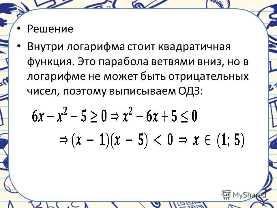Решение Внутри логарифма стоит квадратичная функция. Это парабола ветвями вниз, но в логарифме не может быть отрицательных чисел, поэтому выписываем ОДЗ: