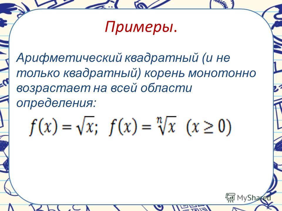Примеры. Арифметический квадратный (и не только квадратный) корень монотонно возрастает на всей области определения: