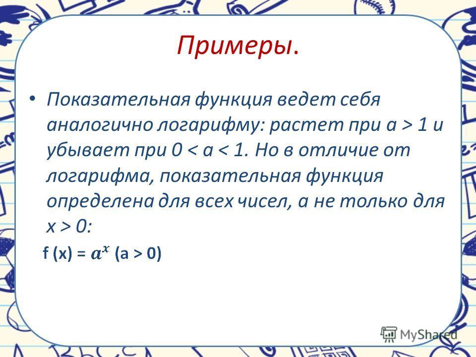 Примеры. Показательная функция ведет себя аналогично логарифму: растет при a > 1 и убывает при 0 0: