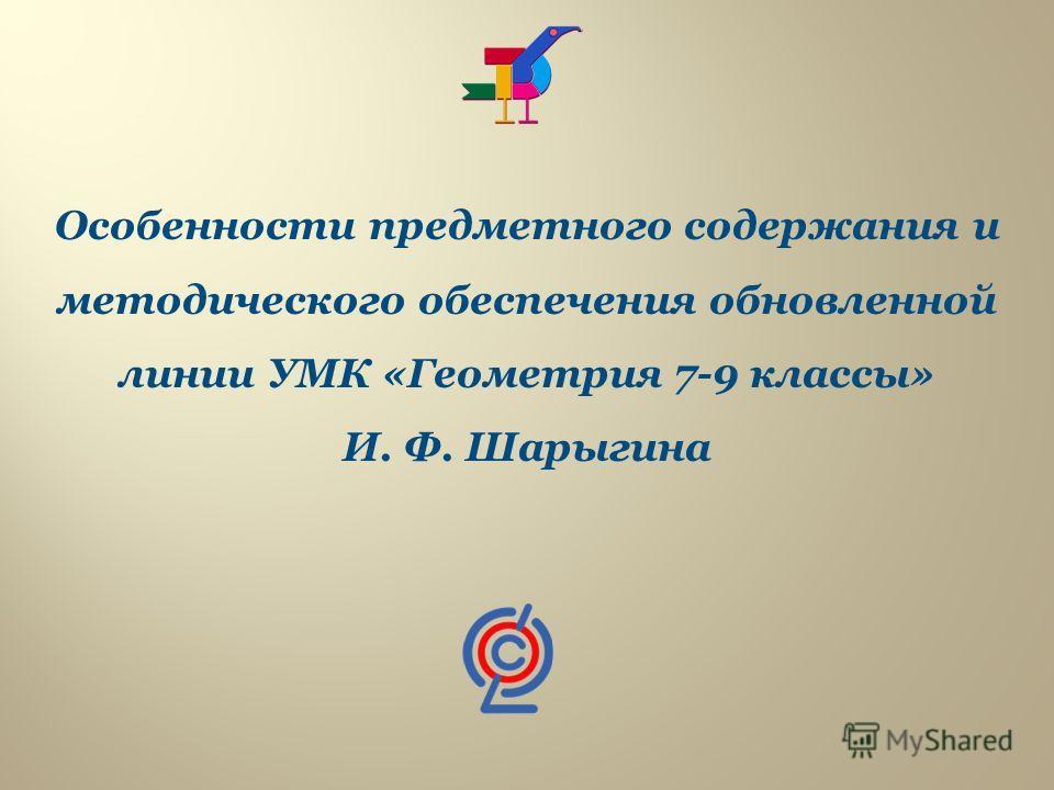 Особенности предметного содержания и методического обеспечения обновленной линии УМК «Геометрия 7-9 классы» И. Ф. Шарыгина