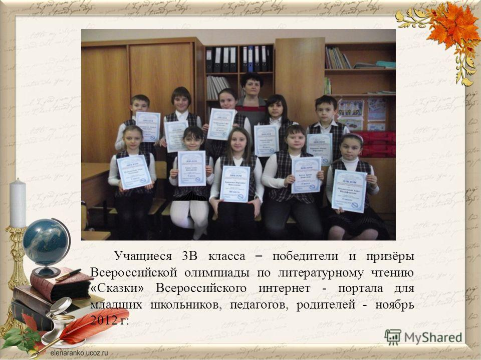 Учащиеся 3В класса – победители и призёры Всероссийской олимпиады по литературному чтению « Сказки » Всероссийского интернет - портала для младших школьников, педагогов, родителей - ноябрь 2012 г: