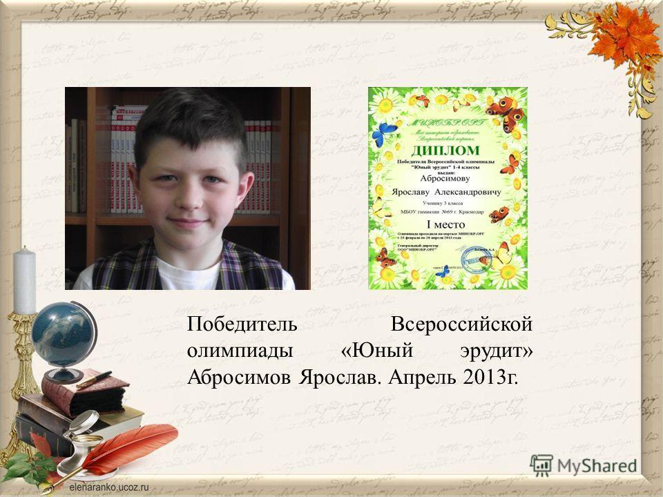 Победитель Всероссийской олимпиады «Юный эрудит» Абросимов Ярослав. Апрель 2013г.