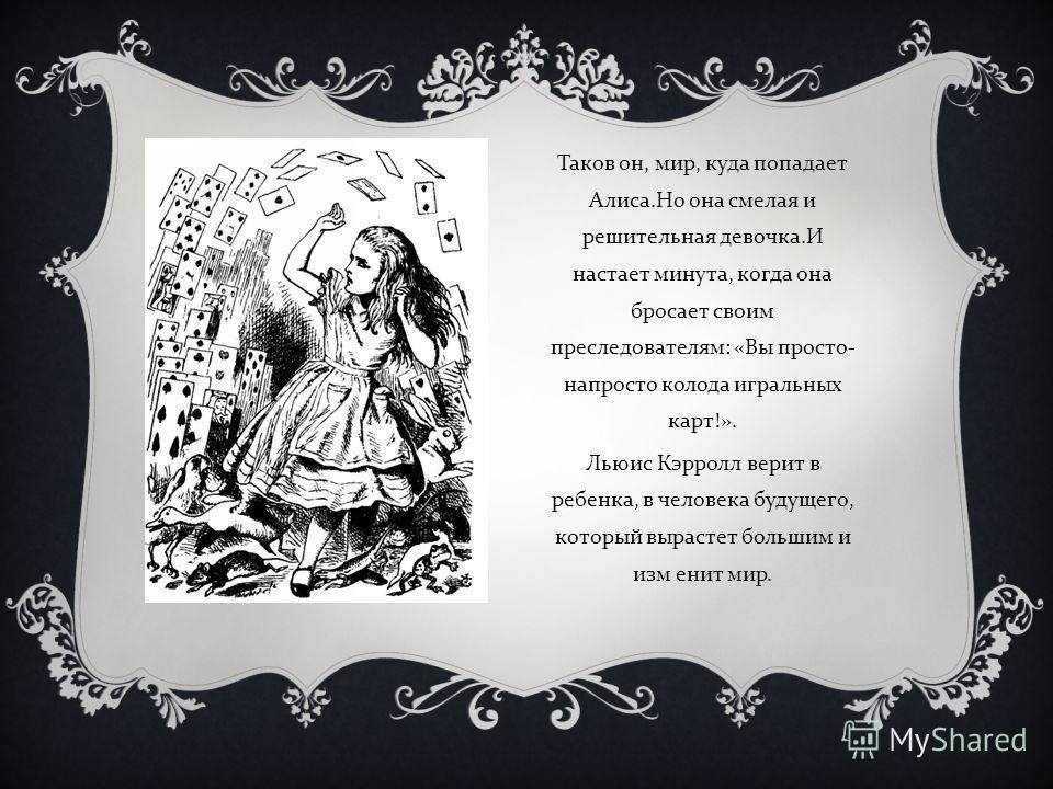 В голове у Алисы перепутались все нравоучительные стихи. Оказалось, в них мало смысла и они не связаны с жизнью. А в жизни бывает всякое : несправедливый суд и казнь, безумие и одиночество, и ребенок может превратиться в самого настоящего поросенка !
