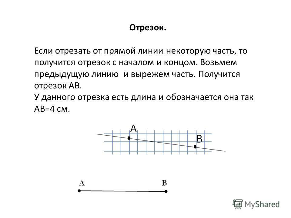 Отрезок. Если отрезать от прямой линии некоторую часть, то получится отрезок с началом и концом. Возьмем предыдущую линию и вырежем часть. Получится отрезок AB. У данного отрезка есть длина и обозначается она так АB=4 см.