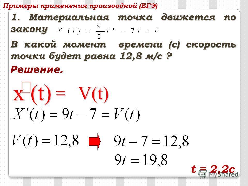 1. Материальная точка движется по закону В какой момент времени (с) скорость точки будет равна 12,8 м/c ? Решение. х (t) V(t) Примеры применения производной (ЕГЭ) t = 2,2c