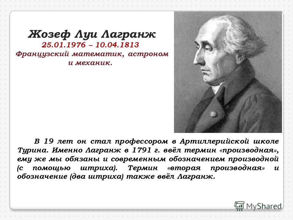 Жозеф Луи Лагранж 25.01.1976 – 10.04.1813 Французский математик, астроном и механик. В 19 лет он стал профессором в Артиллерийской школе Турина. Именно Лагранж в 1791 г. ввёл термин «производная», ему же мы обязаны и современным обозначением производ