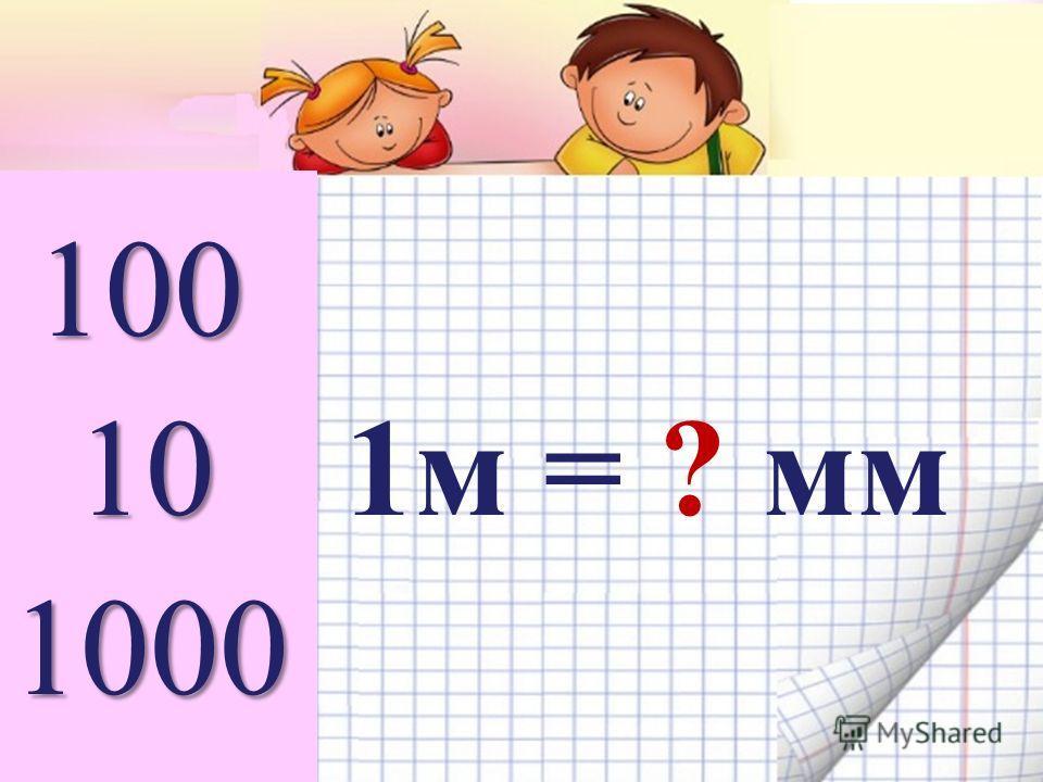 10 100 1000 1м = ? мм