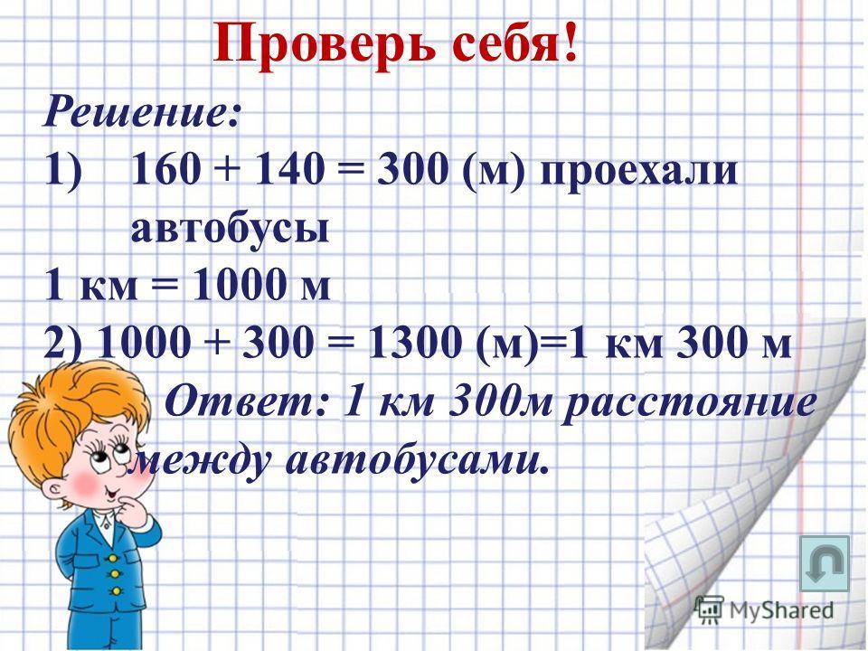 Решение: 1)160 + 140 = 300 (м) проехали автобусы 1 км = 1000 м 2) 1000 + 300 = 1300 (м)=1 км 300 м Ответ: 1 км 300м расстояние между автобусами. Проверь себя!