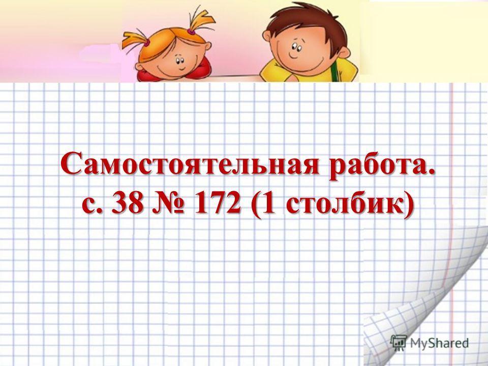 Самостоятельная работа. с. 38 172 (1 столбик)