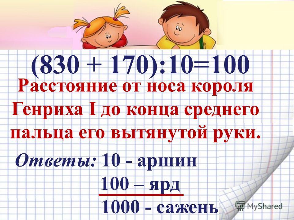 (830 + 170):10= Расстояние от носа короля Генриха I до конца среднего пальца его вытянутой руки. Ответы: 10 - аршин 100 – ярд 1000 - сажень 100