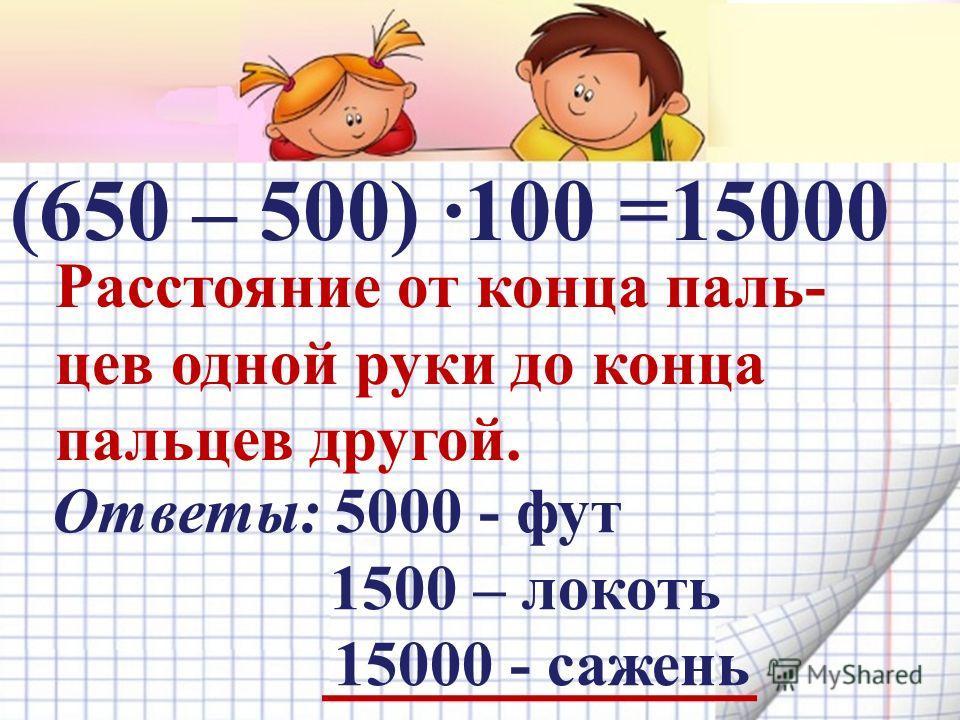 (650 – 500) ·100 = Расстояние от конца паль- цев одной руки до конца пальцев другой. Ответы: 5000 - фут 1500 – локоть 15000 - сажень 15000