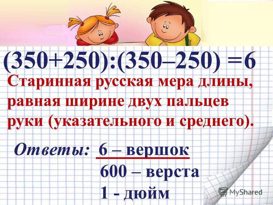(350+250):(350–250) = Старинная русская мера длины, равная ширине двух пальцев руки (указательного и среднего). Ответы: 6 – вершок 600 – верста 1 - дюйм 6