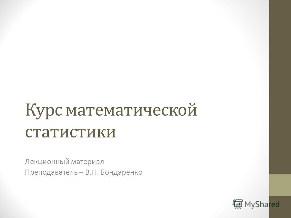 Курс математической статистики Лекционный материал Преподаватель – В.Н. Бондаренко