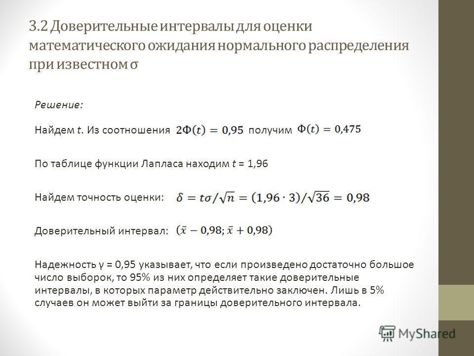 3.2 Доверительные интервалы для оценки математического ожидания нормального распределения при известном σ Решение: Найдем t. Из соотношения получим По таблице функции Лапласа находим t = 1,96 Найдем точность оценки: Доверительный интервал: Надежность