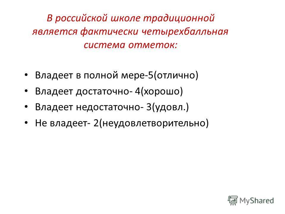 В российской школе традиционной является фактически четырехбалльная система отметок: Владеет в полной мере-5(отлично) Владеет достаточно- 4(хорошо) Владеет недостаточно- 3(удовл.) Не владеет- 2(неудовлетворительно)