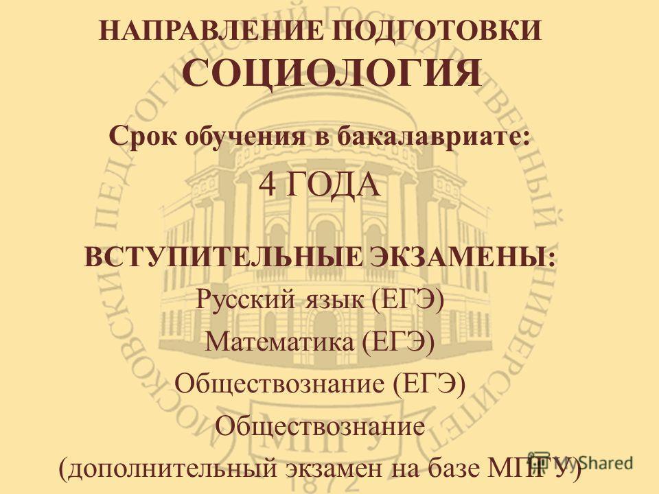 НАПРАВЛЕНИЕ ПОДГОТОВКИ СОЦИОЛОГИЯ Срок обучения в бакалавриате: 4 ГОДА ВСТУПИТЕЛЬНЫЕ ЭКЗАМЕНЫ: Русский язык (ЕГЭ) Математика (ЕГЭ) Обществознание (ЕГЭ) Обществознание (дополнительный экзамен на базе МПГУ)