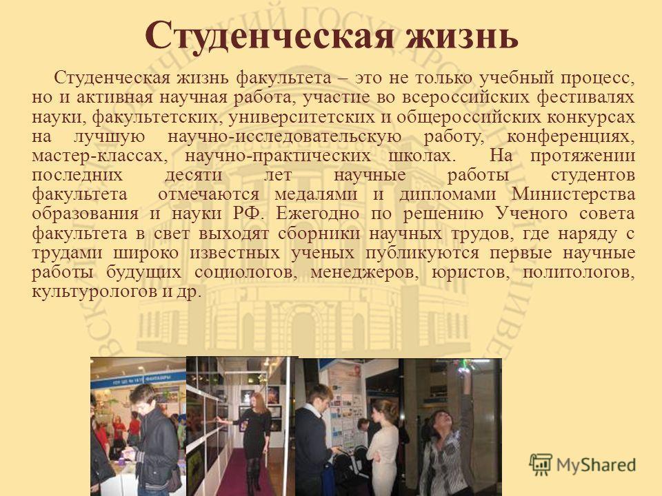 Студенческая жизнь Студенческая жизнь факультета – это не только учебный процесс, но и активная научная работа, участие во всероссийских фестивалях науки, факультетских, университетских и общероссийских конкурсах на лучшую научно-исследовательскую ра
