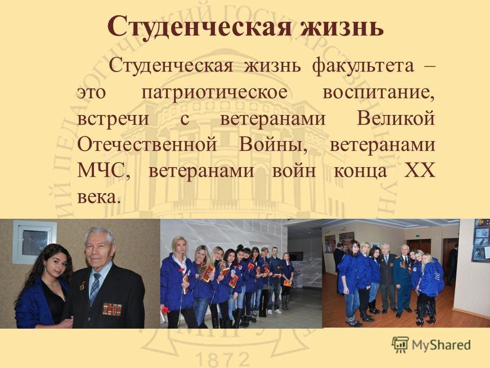 Студенческая жизнь Студенческая жизнь факультета – это патриотическое воспитание, встречи с ветеранами Великой Отечественной Войны, ветеранами МЧС, ветеранами войн конца ХХ века.
