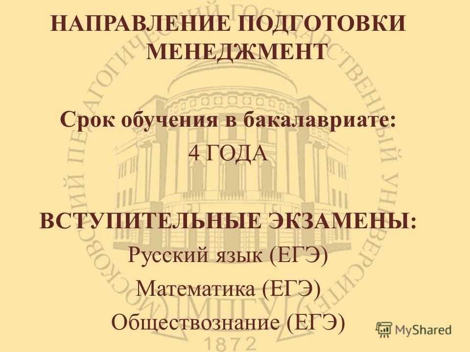 НАПРАВЛЕНИЕ ПОДГОТОВКИ МЕНЕДЖМЕНТ Срок обучения в бакалавриате: 4 ГОДА ВСТУПИТЕЛЬНЫЕ ЭКЗАМЕНЫ: Русский язык (ЕГЭ) Математика (ЕГЭ) Обществознание (ЕГЭ)