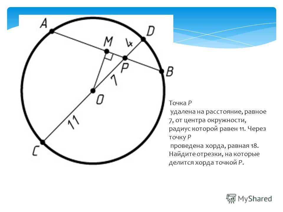 Точка P удалена на расстояние, равное 7, от центра окружности, радиус которой равен 11. Через точку P проведена хорда, равная 18. Найдите отрезки, на которые делится хорда точкой P.