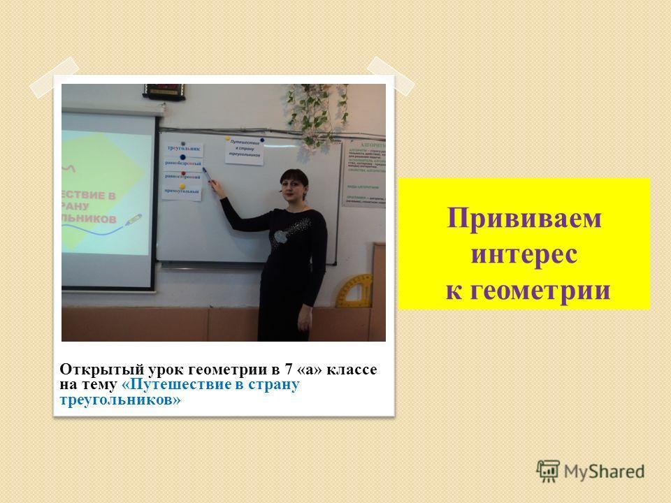 Прививаем интерес к геометрии Открытый урок геометрии в 7 «а» классе на тему «Путешествие в страну треугольников»