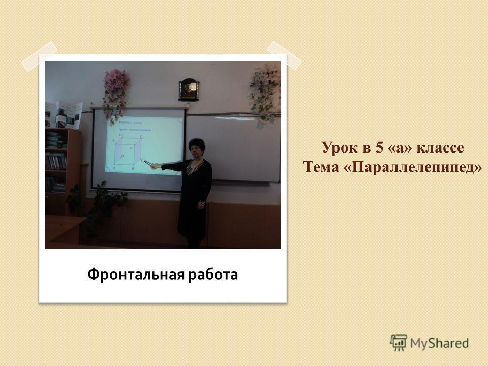 Урок в 5 «а» классе Тема «Параллелепипед» Фронтальная работа