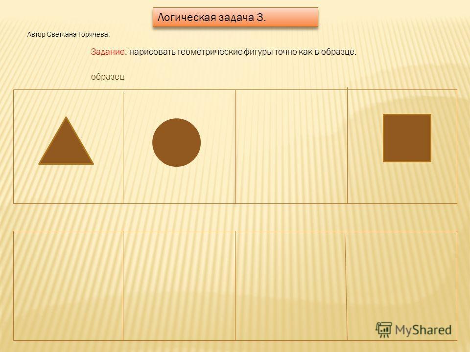 Логическая задача 3. Автор Светлана Горячева. Задание: нарисовать геометрические фигуры точно как в образце. образец