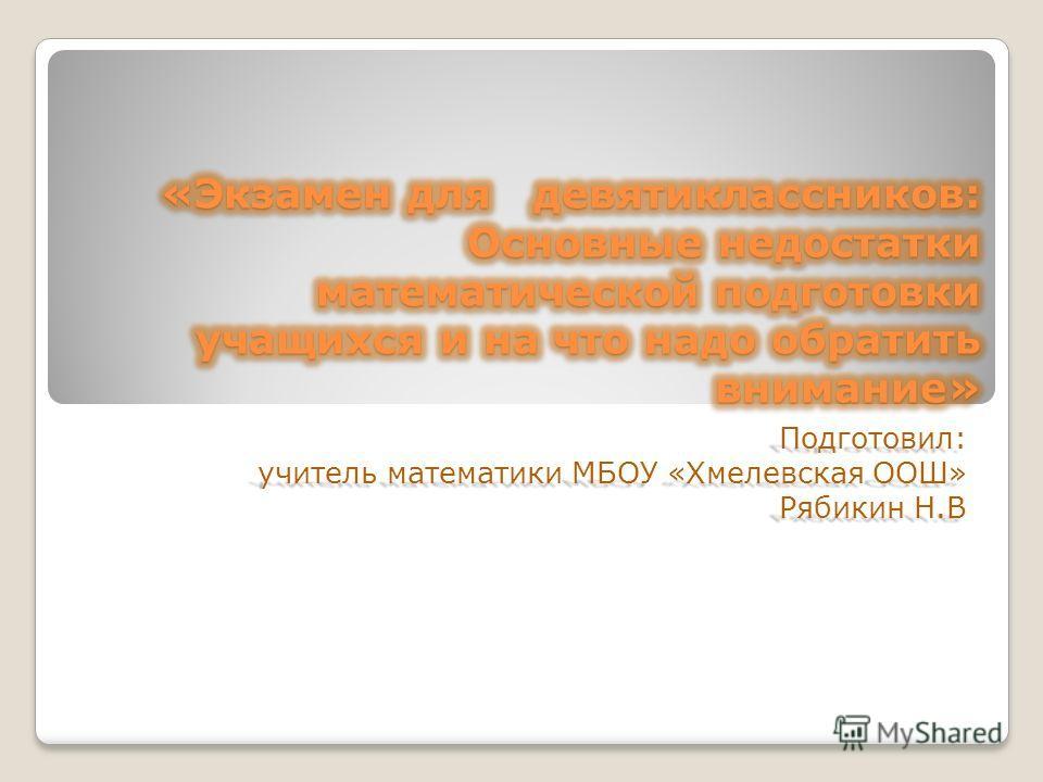 Подготовил: учитель математики МБОУ «Хмелевская ООШ» Рябикин Н.В