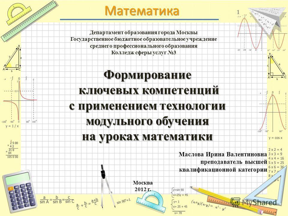 Математика Департамент образования города Москвы Государственное бюджетное образовательное учреждение среднего профессионального образования Колледж сферы услуг 3 1 Формирование ключевых компетенций с применением технологии модульного обучения на уро
