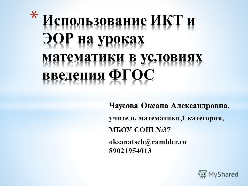 Чаусова Оксана Александровна, учитель математики,1 категория, МБОУ СОШ 37 oksanatsch@rambler.ru 89021954013