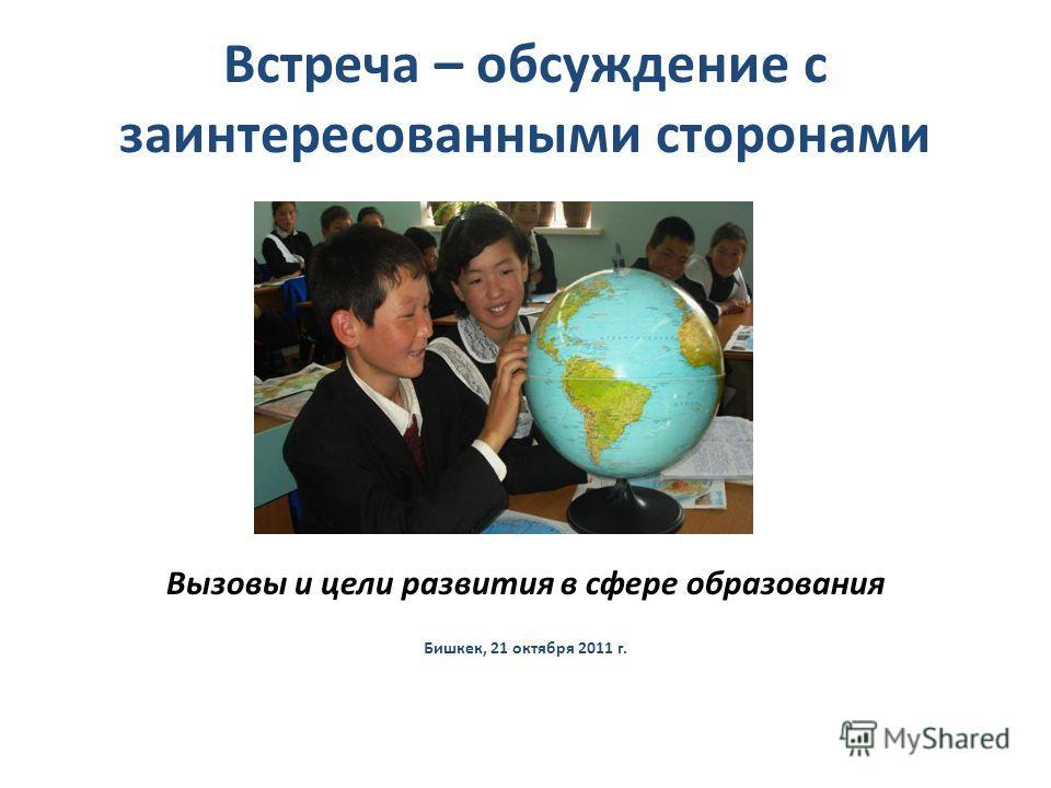 Встреча – обсуждение с заинтересованными сторонами Вызовы и цели развития в сфере образования Бишкек, 21 октября 2011 г.