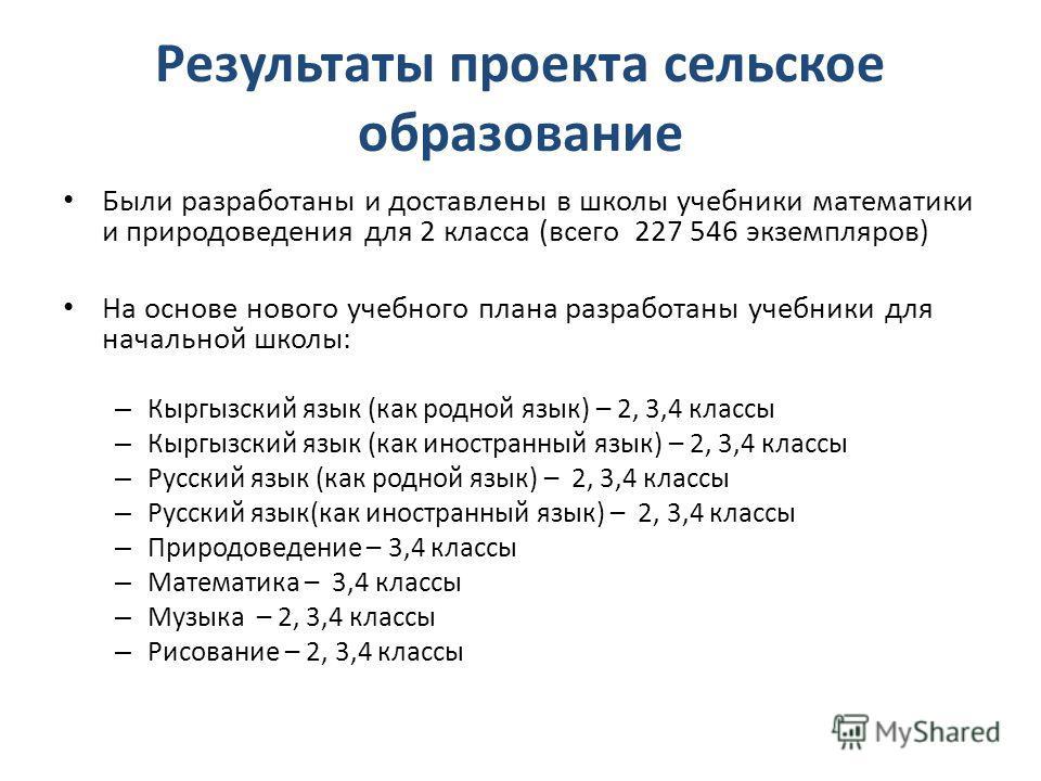 Результаты проекта сельское образование Были разработаны и доставлены в школы учебники математики и природоведения для 2 класса (всего 227 546 экземпляров) На основе нового учебного плана разработаны учебники для начальной школы: – Кыргызский язык (к