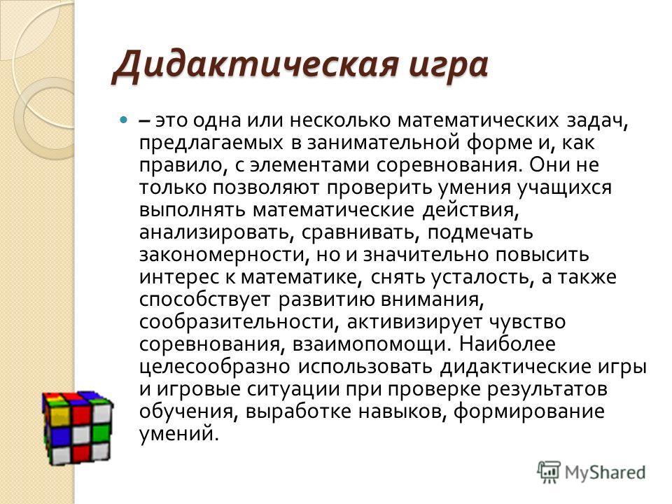 Дидактическая игра – это одна или несколько математических задач, предлагаемых в занимательной форме и, как правило, с элементами соревнования. Они не только позволяют проверить умения учащихся выполнять математические действия, анализировать, сравни