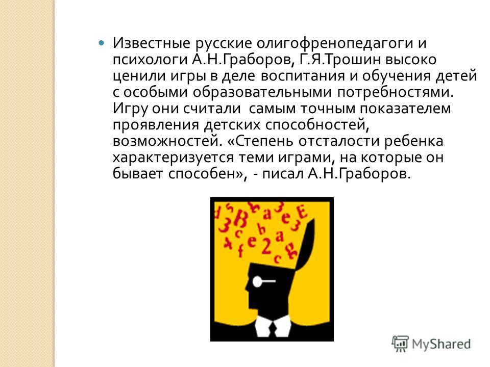 Известные русские олигофренопедагоги и психологи А. Н. Граборов, Г. Я. Трошин высоко ценили игры в деле воспитания и обучения детей с особыми образовательными потребностями. Игру они считали самым точным показателем проявления детских способностей, в