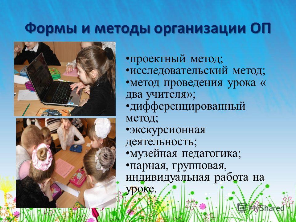 Формы и методы организации ОП проектный метод; исследовательский метод; метод проведения урока « два учителя»; дифференцированный метод; экскурсионная деятельность; музейная педагогика; парная, групповая, индивидуальная работа на уроке.