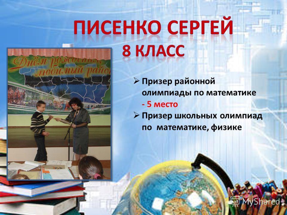 Призер районной олимпиады по математике - 5 место Призер школьных олимпиад по математике, физике