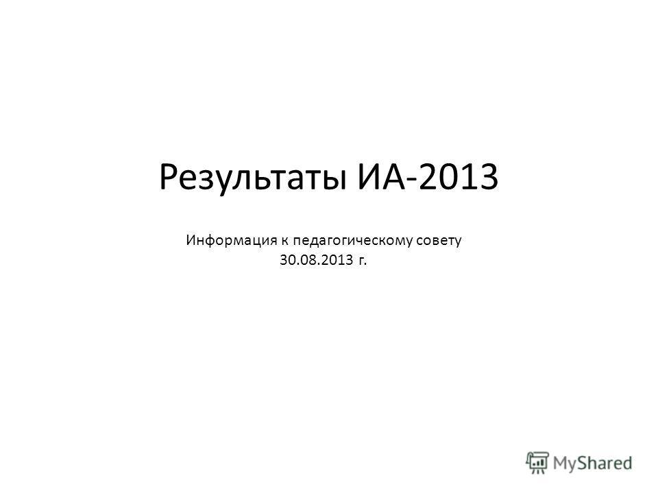 Результаты ИА-2013 Информация к педагогическому совету 30.08.2013 г.