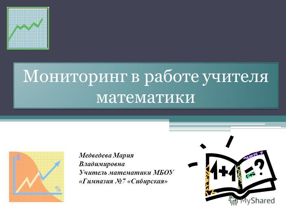 Мониторинг в работе учителя математики Медведева Мария Владимировна Учитель математики МБОУ «Гимназия 7 «Сибирская»