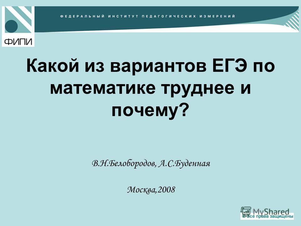 Какой из вариантов ЕГЭ по математике труднее и почему? В.Н.Белобородов, А.С.Буденная Москва,2008