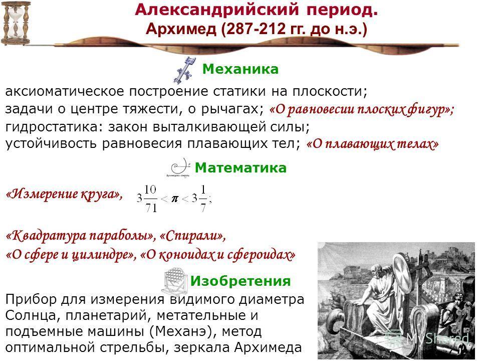 Механика аксиоматическое построение статики на плоскости; задачи о центре тяжести, о рычагах; «О равновесии плоских фигур»; гидростатика: закон выталкивающей силы; устойчивость равновесия плавающих тел; «О плавающих телах» Математика «Измерение круга