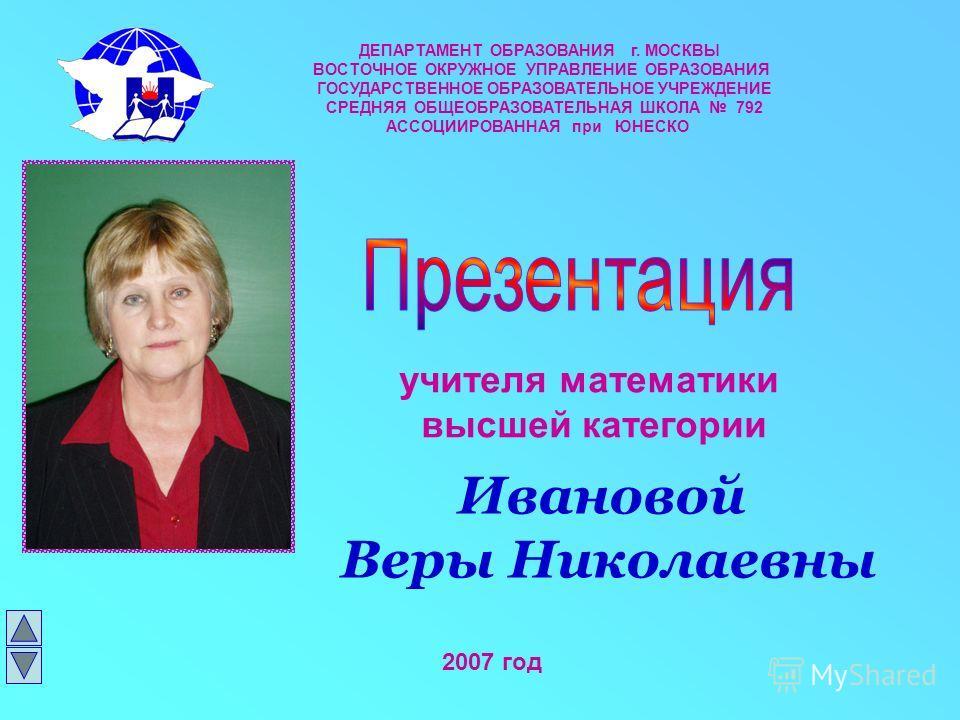 учителя математики высшей категории 2007 год ДЕПАРТАМЕНТ ОБРАЗОВАНИЯ г. МОСКВЫ ВОСТОЧНОЕ ОКРУЖНОЕ УПРАВЛЕНИЕ ОБРАЗОВАНИЯ ГОСУДАРСТВЕННОЕ ОБРАЗОВАТЕЛЬНОЕ УЧРЕЖДЕНИЕ СРЕДНЯЯ ОБЩЕОБРАЗОВАТЕЛЬНАЯ ШКОЛА 792 АССОЦИИРОВАННАЯ при ЮНЕСКО Ивановой Веры Николае