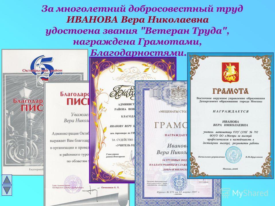 За многолетний добросовестный труд ИВАНОВА Вера Николаевна удостоена звания Ветеран Труда, награждена Грамотами, Благодарностями.